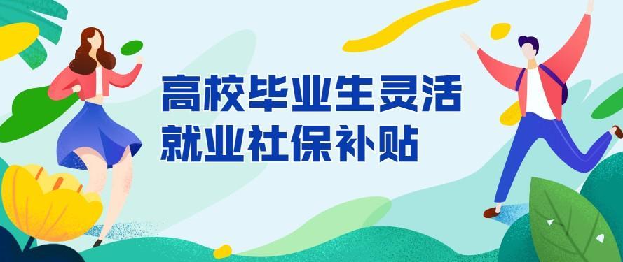 2021年杭州高校毕业生灵活就业社保补贴指南!标准300元/月,期限3年!
